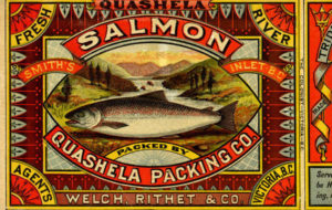 "Salmon can label for the Quashela Packing Co. Text on the label reads: ""Fresh Quashela River salmon Smith's Inlet, B.C. Packed by Quashela Packing Co. Agents Welch, Rithet and Co. Victoria B.C."""